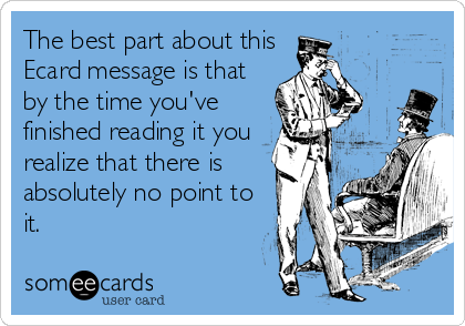 The best part about this Ecard message is that by the time you've finished reading it you realize that there is absolutely no point to it.