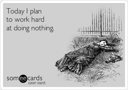 Today I plan  to work hard  at doing nothing.