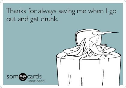 Thanks for always saving me when I go out and get drunk.