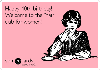 Happy 40th Birthday Welcome To The Hair Club For Women