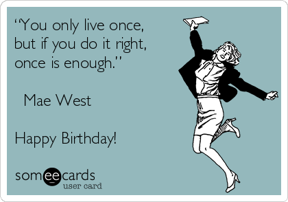 """You only live once,  but if you do it right, once is enough.""  ? Mae West  Happy Birthday!"