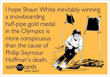 I hope Shaun White inevitably winning a snowboarding half-pipe gold medal in the Olympics is more conspicuous than the cause of Phillip Seymour Hoffman's death.