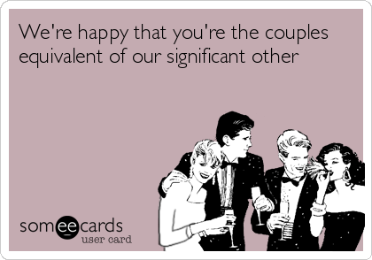 We're happy that you're the couples equivalent of our significant other