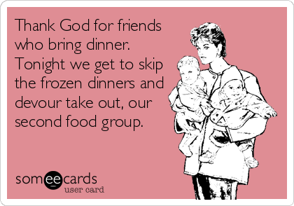Thank God for friends who bring dinner. Tonight we get to skip the frozen dinners and devour take out, our second food group.