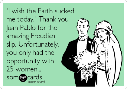 """I wish the Earth sucked me today."""" Thank you Juan Pablo for the ..."""