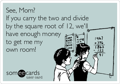 See, Mom?  If you carry the two and divide by the square root of 12, we'll have enough money to get me my own room!