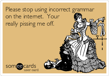 Please stop using incorrect grammar on the internet.  Your really pissing me off.