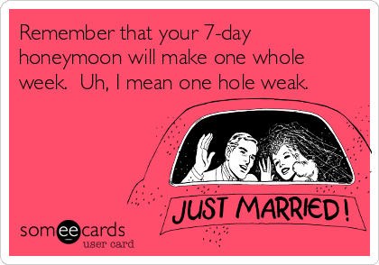 Remember that your 7-day honeymoon will make one whole week.  Uh, I mean one hole weak.