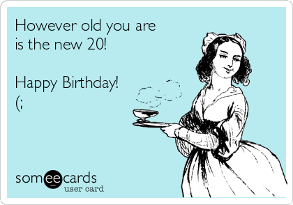 However old you are is the new 20!   Happy Birthday! (;