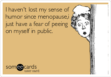 I haven't lost my sense of humor since menopause,i just have a fear of peeing on myself in public.