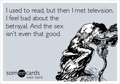 I used to read, but then I met television. I feel bad about the betrayal. And the sex isn't even that good.