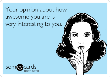 Your opinion about how awesome you are is very interesting to you.