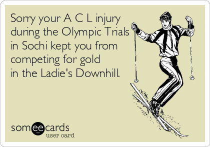 Sorry your A C L injury during the Olympic Trials in Sochi kept you from competing for gold in the Ladie's Downhill.