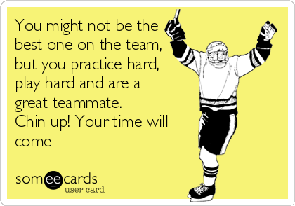 You might not be the best one on the team, but you practice hard, play hard and are a great teammate. Chin up! Your time will come