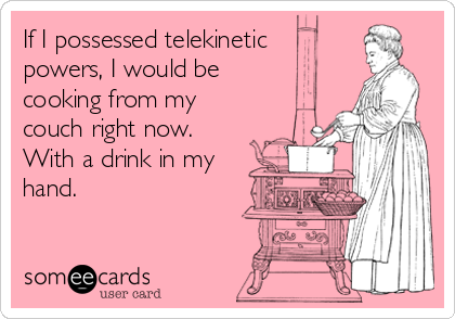 If I possessed telekinetic  powers, I would be cooking from my couch right now.  With a drink in my hand.