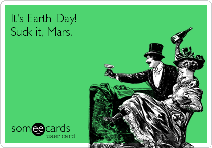 It's Earth Day! Suck it, Mars.