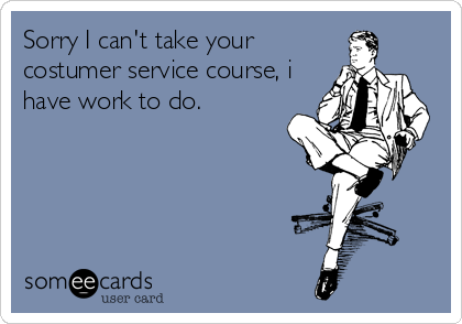 Sorry I can't take your costumer service course, i have work to do.