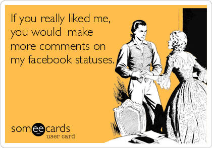 If you really liked me, you would  make more comments on   my facebook statuses.