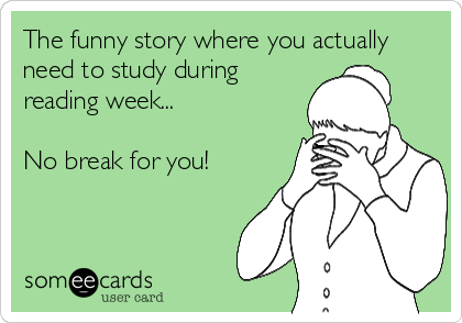 The funny story where you actually need to study during reading week...  No break for you!