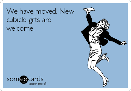 We have moved. New cubicle gifts are welcome.