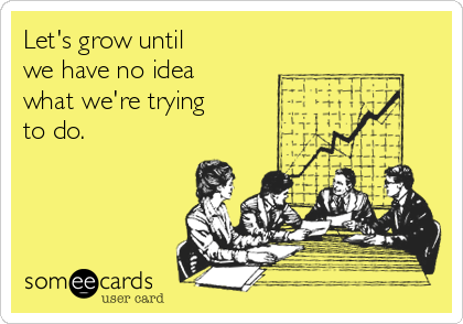Let's grow until we have no idea what we're trying  to do.