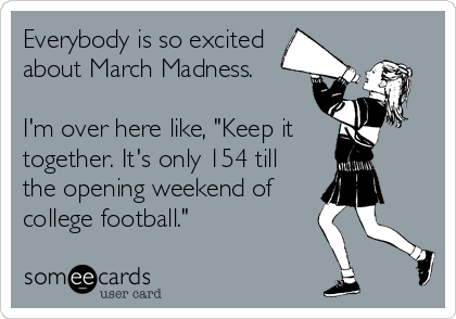 "Everybody is so excited about March Madness.       I'm over here like, ""Keep it together. It's only 154 till the opening weekend of college football."""
