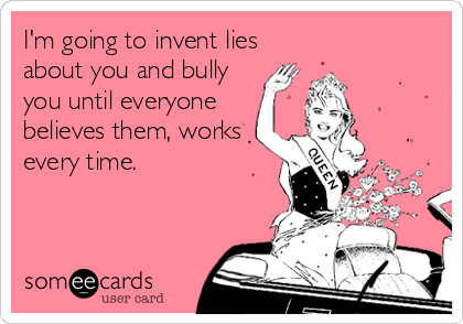 I'm going to invent lies about you and bully you until everyone believes them, works every time.