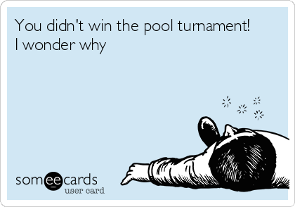 You didn't win the pool turnament!       I wonder why
