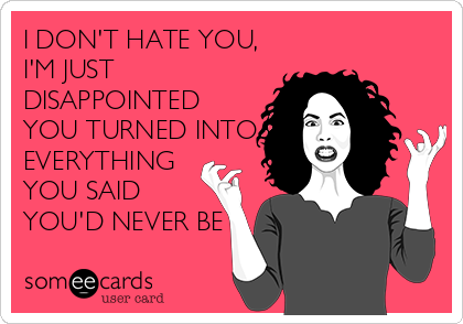 I DON'T HATE YOU, I'M JUST DISAPPOINTED YOU TURNED INTO EVERYTHING YOU SAID YOU'D NEVER BE
