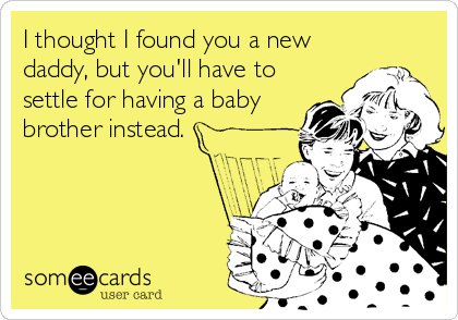 I thought I found you a new daddy, but you'll have to settle for having a baby brother instead.