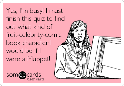 Yes, I'm busy! I must finish this quiz to find out what kind of fruit-celebrity-comic book character I would be if I were a Muppet!