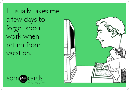 It usually takes me a few days to forget about  work when I return from vacation.