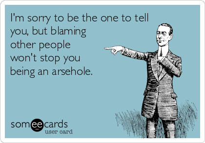 I'm sorry to be the one to tell you, but blaming other people won't stop you being an arsehole.