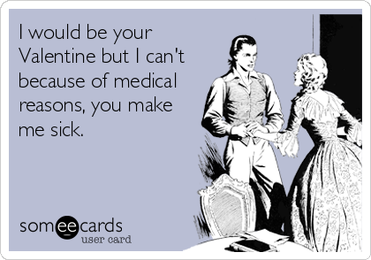 I would be your Valentine but I can't because of medical reasons, you make me sick.