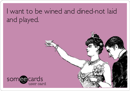 I want to be wined and dined-not laid and played.