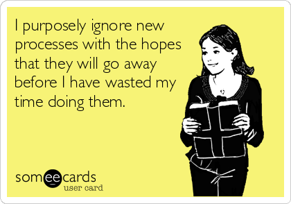 I purposely ignore new processes with the hopes that they will go away before I have wasted my time doing them.