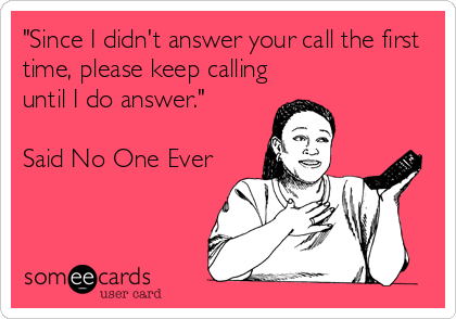 """""""Since I didn't answer your call the first time, please keep calling until I do answer.""""   Said No One Ever"""
