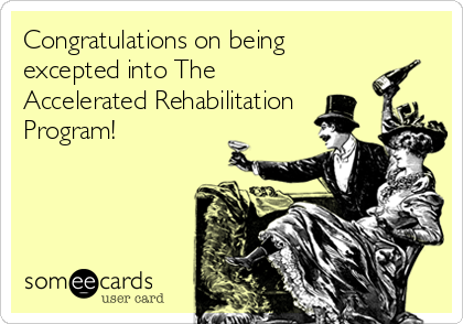 Congratulations on being excepted into The Accelerated Rehabilitation Program!