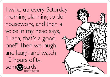 """I wake up every Saturday  morning planning to do housework, and then a voice in my head says, """"Haha, that's a good one!"""" Then we laugh and laugh and watch 10 hours of tv."""