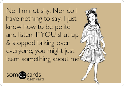 No, I'm not shy. Nor do I have nothing to say. I just know how to be polite and listen. If YOU shut up & stopped talking over everyone, you might just learn something about me.