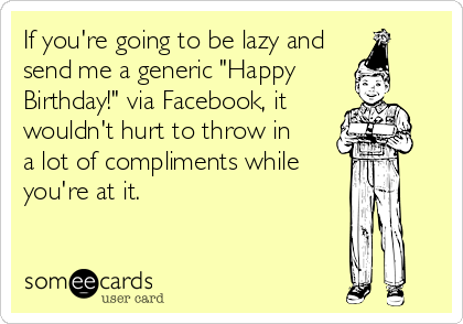 """If you're going to be lazy and send me a generic """"Happy Birthday!"""" via Facebook, it wouldn't hurt to throw in  a lot of compliments while you're at it."""
