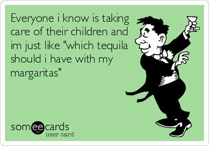 """Everyone i know is taking care of their children and im just like """"which tequila should i have with my margaritas"""""""