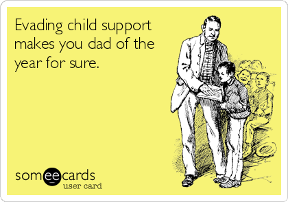Evading child support makes you dad of the year for sure.