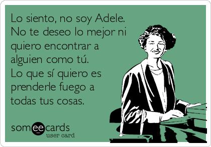 Lo siento, no soy Adele. No te deseo lo mejor ni quiero encontrar a alguien como tú. Lo que sí quiero es prenderle fuego a todas tus cosas.