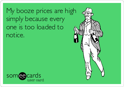 My booze prices are high simply because every one is too loaded to notice.