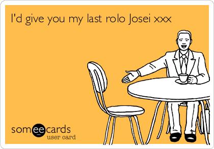 I'd give you my last rolo Josei xxx