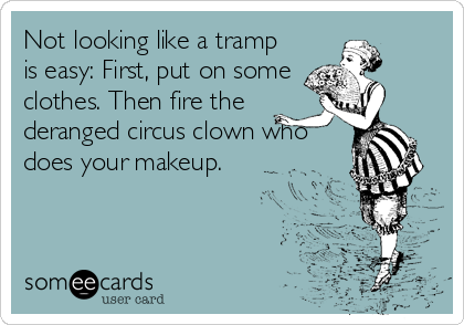 Not looking like a tramp is easy: First, put on some clothes. Then fire the deranged circus clown who does your makeup.