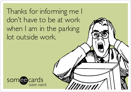 Thanks for informing me I don't have to be at work when I am in the parking lot outside work.