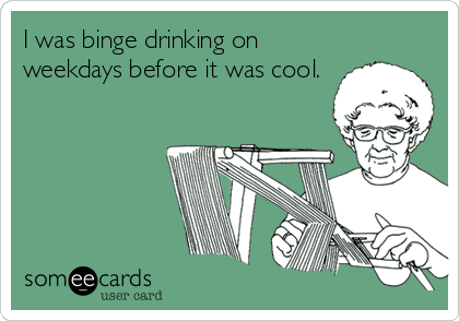 I was binge drinking on weekdays before it was cool.