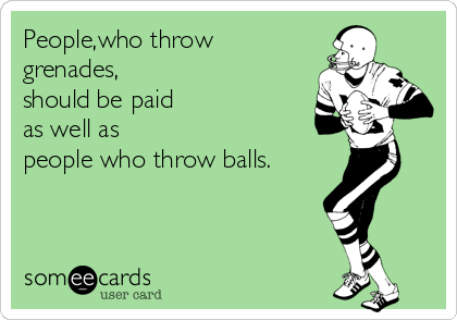 People,who throw grenades,  should be paid  as well as people who throw balls.